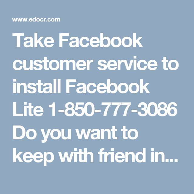 Take Facebook customer service to install Facebook Lite 1-850-777-3086Do you want to keep with friend in faster and easier way? Do you want to install Facebook lite app? If yes, you can contact ourFacebook customer servicetechnician who will let you know about this application and provides you complete detail to install Facebook lite application. You can reach to our experts by dialing our toll-free number1-850-777-3086.http://mailsupportnumber.com/facebook-technical-support-number.html