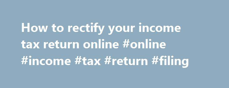 How to rectify your income tax return online #online #income #tax #return #filing http://incom.remmont.com/how-to-rectify-your-income-tax-return-online-online-income-tax-return-filing/  #details of income tax return # How to rectify your income tax return online (A taxpayer can rectify his ) A taxpayer can rectify his income tax return online if there is an apparent mistake in the return already filed. The change can be effected only after the taxpayer has received an order under Section…