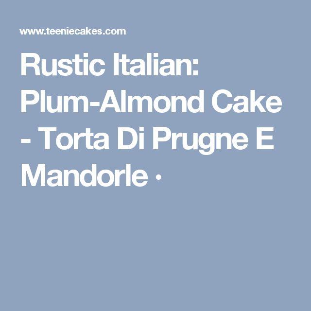 Rustic Italian: Plum-Almond Cake - Torta Di Prugne E Mandorle ·