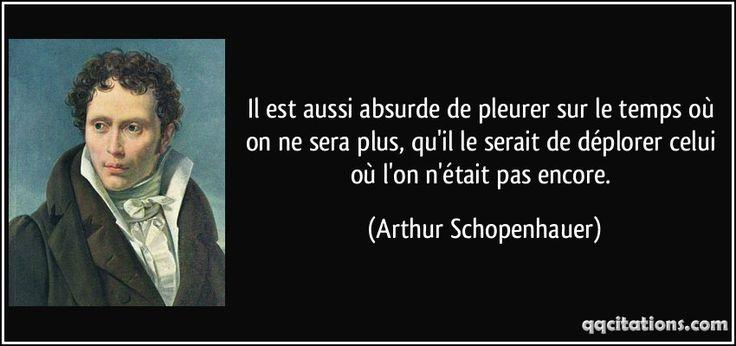 Il est aussi absurde de pleurer sur le temps où on ne sera plus, qu'il le serait de déplorer celui où l'on n'était pas encore. (Arthur Schopenhauer) #citations #ArthurSchopenhauer