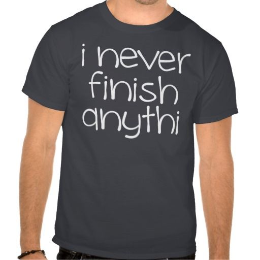 I never finish anythi - Funny slogan T Shirt - Clothes, fashion for women, men, teens and kids