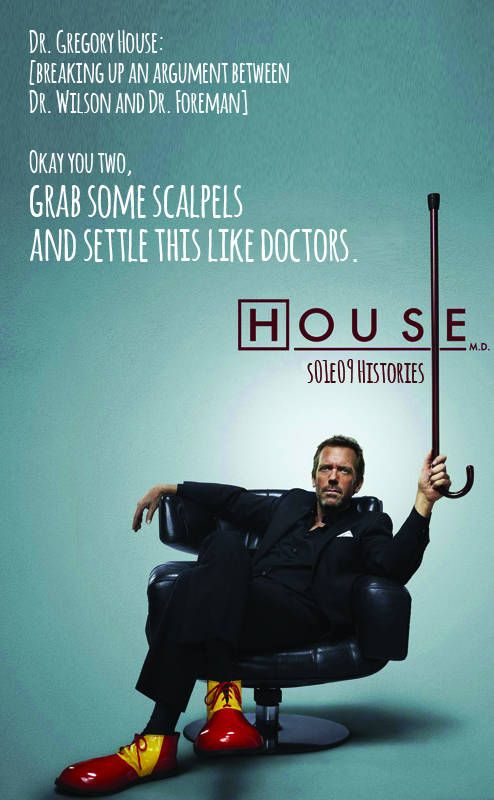 "House MD | Dr. House s01e10 Histories (2005) ""Dr. Gregory House: [breaking up an argument between Dr. Wilson and Dr. Foreman] Okay you two, grab some scalpels and settle this like doctors."""