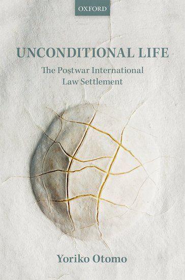 Unconditional life: the postwar international law settlement/ Yoriko Otomo