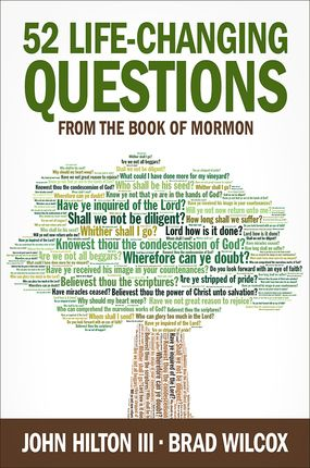 52 Life-Changing Questions from the Book of Mormon by John Hilton III and Brad Wilcox. In this book, Hilton and Wilcox help us recognize and ponder fifty-two powerful questions from the Book of Mormon—one for each week of the year. One short chapter each week has the power to change your life!