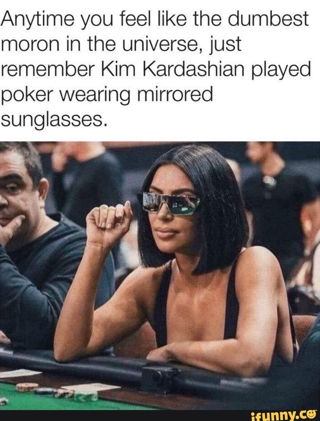 Kim Kardashian Playing Poker : kardashian, playing, poker, Anytime, Dumbest, Moron, Universe,, Remember, Kardashian, Played, Poker, Wearing, Mirrored, Sunglasses., IFunny, Stupid, Funny,, Funny, Relatable, Memes,, Really, Memes