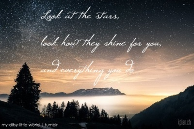 """Look at the stars, look how they shine for you, and everything you do."" From the song ""Yellow,"" by Coldplay :)"