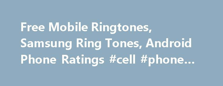 Free Mobile Ringtones, Samsung Ring Tones, Android Phone Ratings #cell #phone #purchase http://mobile.remmont.com/free-mobile-ringtones-samsung-ring-tones-android-phone-ratings-cell-phone-purchase/  Free Iphone Ringtones Smartphone Reviews Mobile Content Scrup samsung mobile is a leader in mobile entertainment – www.scrup.com. You will see alot of sites that try to mimick our content. We bring you the largest selection of mobile ringtones, samsung, panasonic ringtones, Nokia ringtones, LG…