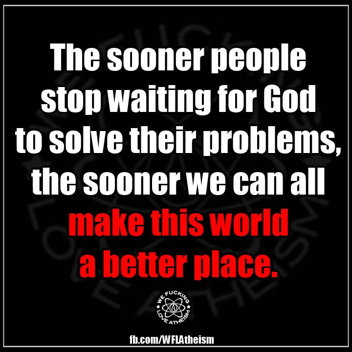 The sooner people stop waiting for god to solve their problems, the sooner we can all make this world a better place.