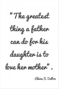 The greatest thing a father can do for his daughter is to love her mother. Daughter and Father Quotes - Father Quotes from Daughter