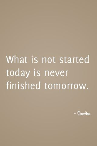 What is not started today is never finished tomorrow.