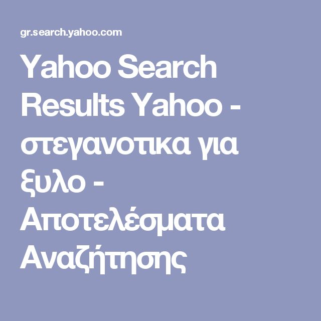 Yahoo Search Results Yahoo - στεγανοτικα για ξυλο - Αποτελέσματα Αναζήτησης