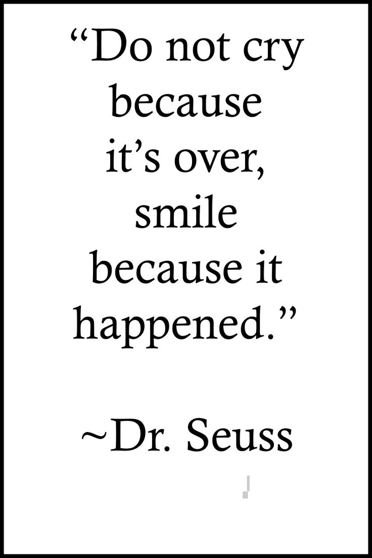 "Dr. Seuss Fascinating Facts: http://on-linebusiness.com/quotes-dr-seuss-dont-cry-because-its-over-picture/  | Quote: ""Do not cry because it's over, smile because it happened."" ~Dr. Seuss"