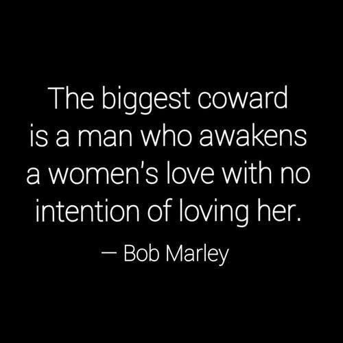 "To the man who says nothing directly to the woman he claims to love, refuses to prove how he feels, and tells lies. Bob Marley - ""The biggest coward is the man who awakens a woman's love with no intention of loving her."""