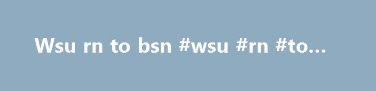 Wsu rn to bsn #wsu #rn #to #bsn http://alaska.remmont.com/wsu-rn-to-bsn-wsu-rn-to-bsn/  # Nursing What degrees/certificates are available? Master of Science in Nursing (MSN) Bachelor of Science Nursing (BSN) for Registered Nurses Associate of Science (AS/AAS) – RN What courses are offered through online/distance learning? The nursing program offers the above degrees throughout the state of Utah. For more information, call WSU s nursing outreach office at 801-626-6753 or click here. What are…