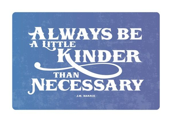always be a little kinder than necessary -JM Barrie Wise words, indeed...