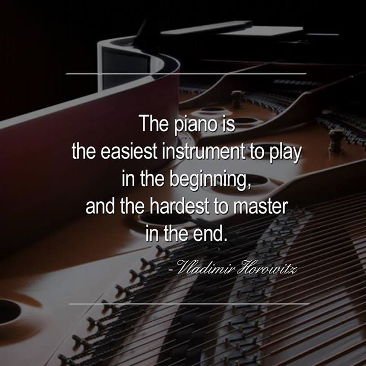 """The piano is the easiest instrument to play in the beginning, and the hardest to master in the end."" - Vladimir Horowitz"