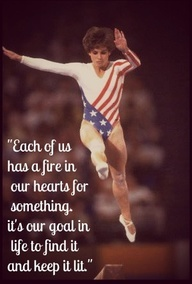 Each of us has a fire in our hearts for something. It's our goal in life to find it & keep it lit. Mary Lou Retton