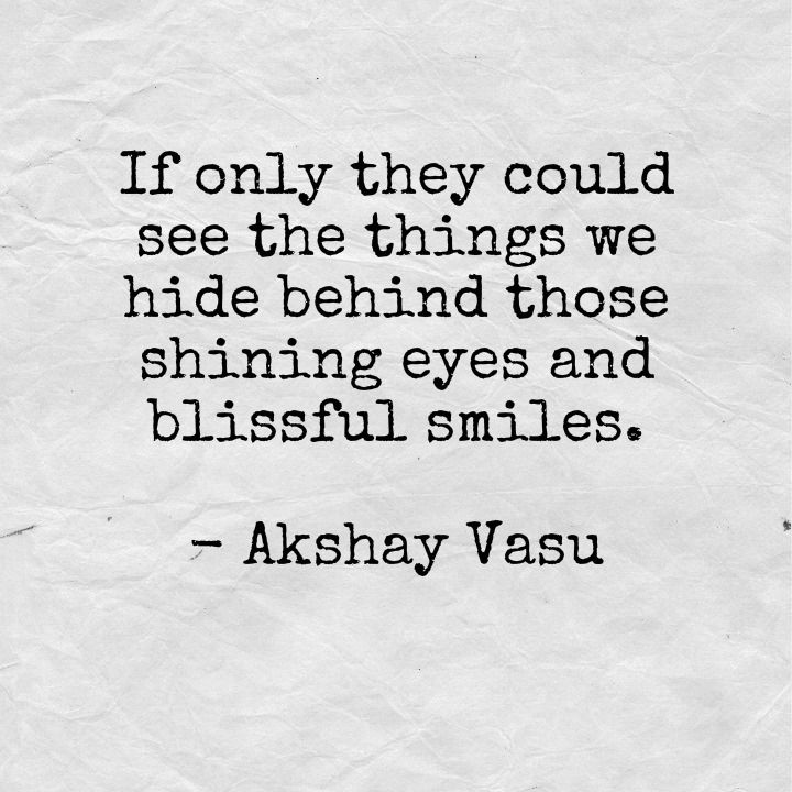If only they could see the things we hide behind those shining eyes and blissful smiles.  - Akshay Vasu