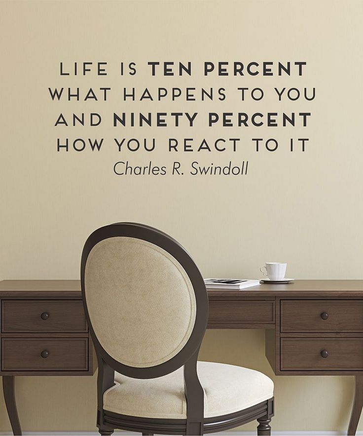 Life is ten percent what happens to you, and ninety percent how you react to it.