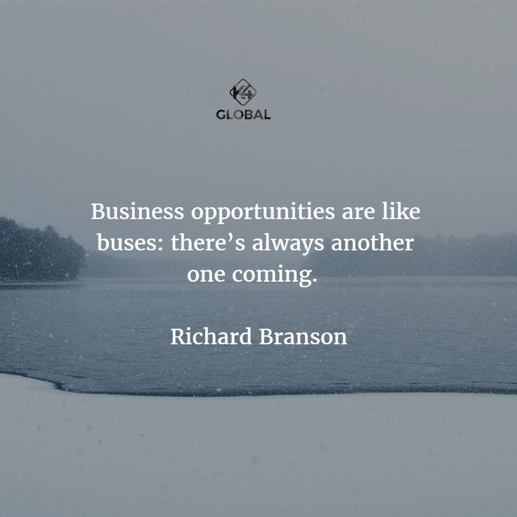 Business opportunities are like buses. There's always another one coming.