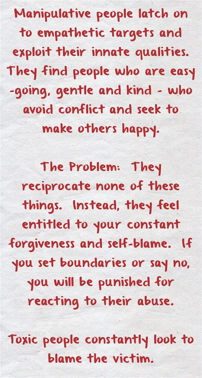 Manipulative people latch on to empathetic targets and exploit their innate qualities. They find people who are easy-going, gentle and kind - who avoid conflict and seek to make others happy.  The Problem: They reciprocate none of these things. Instead, they feel entitled to your constant forgiveness and self-blame. If you set boundaries or say no, you will be punished for reacting to their abuse.  Toxic people constantly look to blame the victim.