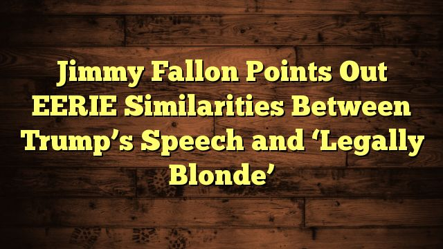 awesome Jimmy Fallon Points Out EERIE Similarities Between Trump's Speech and 'Legally Blonde'
