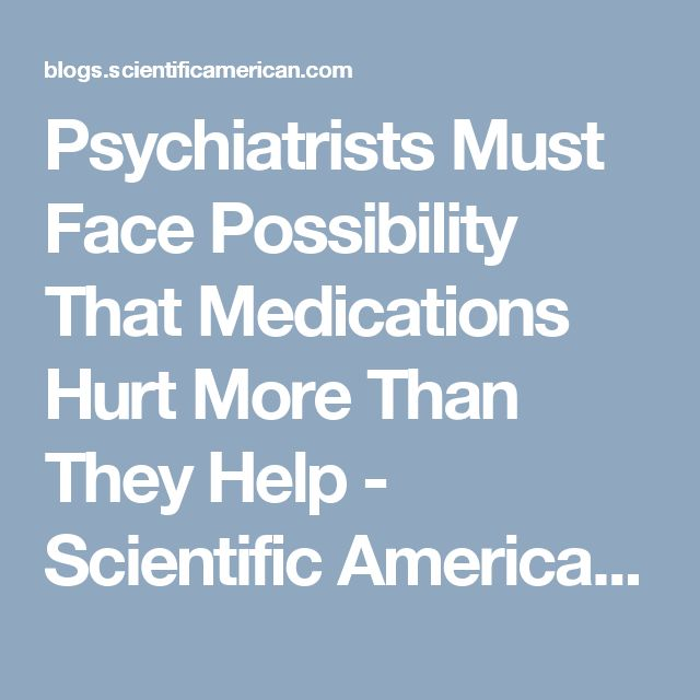 Psychiatrists Must Face Possibility That Medications Hurt More Than They Help - Scientific American Blog Network
