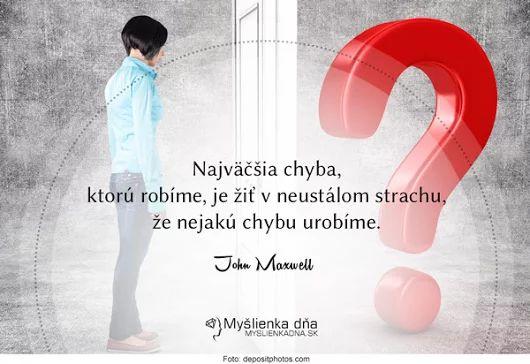 Najväčšia chyba, ktorú robíme, je žiť v neustálom strachu, že nejakú chybu urobíme. -- John Maxwell