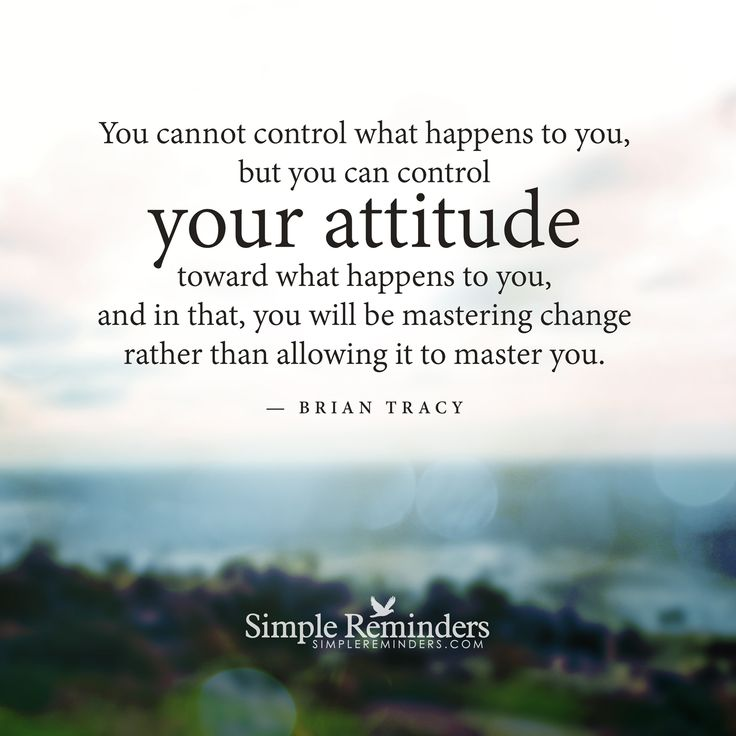 You cannot control what happens to you, but you can control your attitude toward what happens to you, and in that, you will be mastering change rather than allowing it to master you. — Brian Tracy