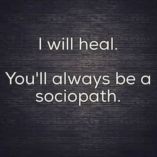 I will heal. You'll always be a sociopath.