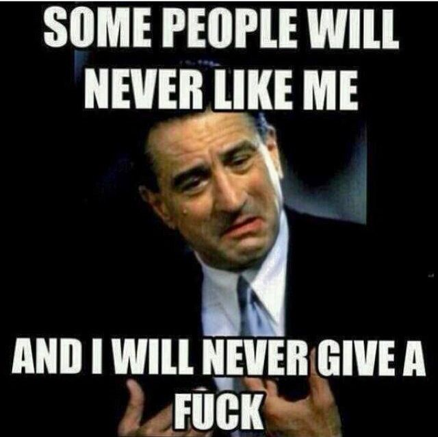 some people will never like me and I will never give a F