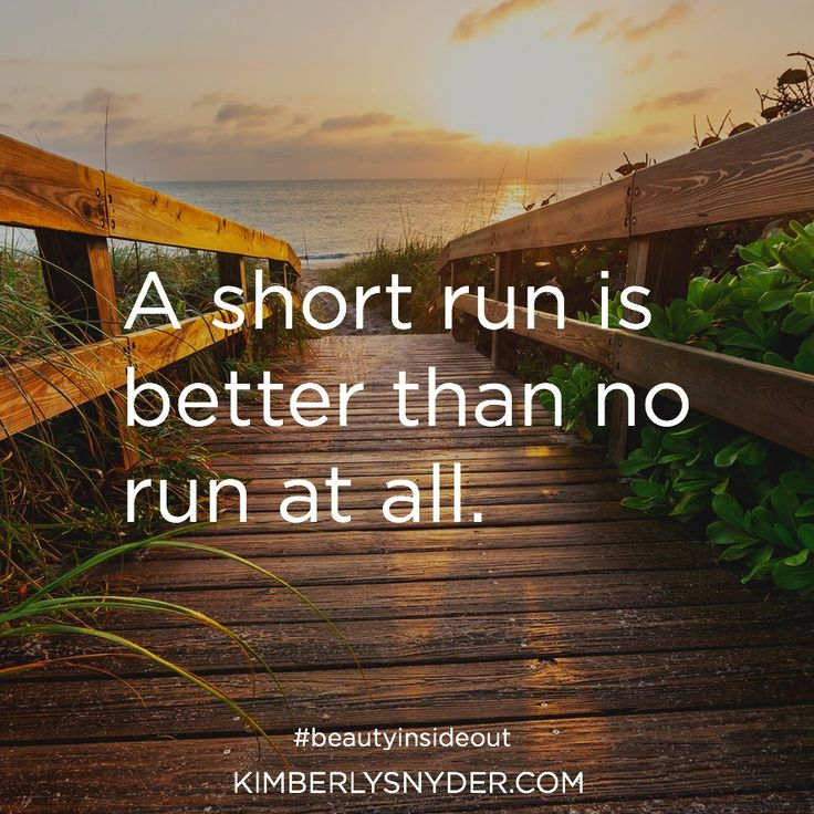 A short run is better than no run at all.