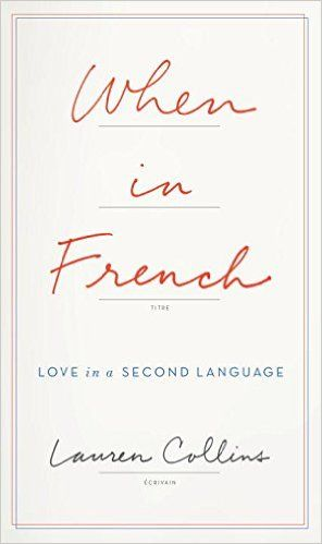 When in French: Love in a Second Language: Lauren Collins: 9781594206443: AmazonSmile: Books