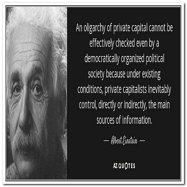 An oligarchy of private capital cannot be effectively checked even by a democratically organized political society because under existing conditions private capitalist inevitably control directly or indirectly the main sources of information.Albert Einstein
