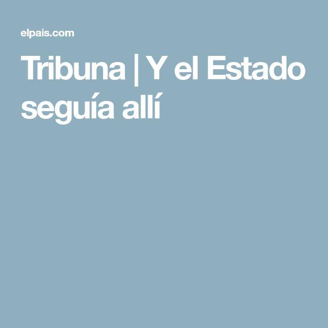 Tribuna | Y el Estado seguía allí