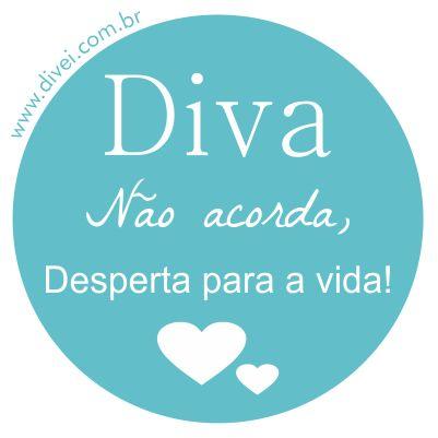 Visite o Blog: www.divei.com.br Diva não acorda, desperta para a vida. Frases Frase Quote Diva Divei