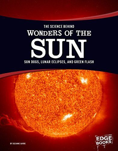 The Science Behind Wonders of the Sun: Sun Dogs Lunar Eclipses and Green Flash (Science Behind Natural Phenomena)...