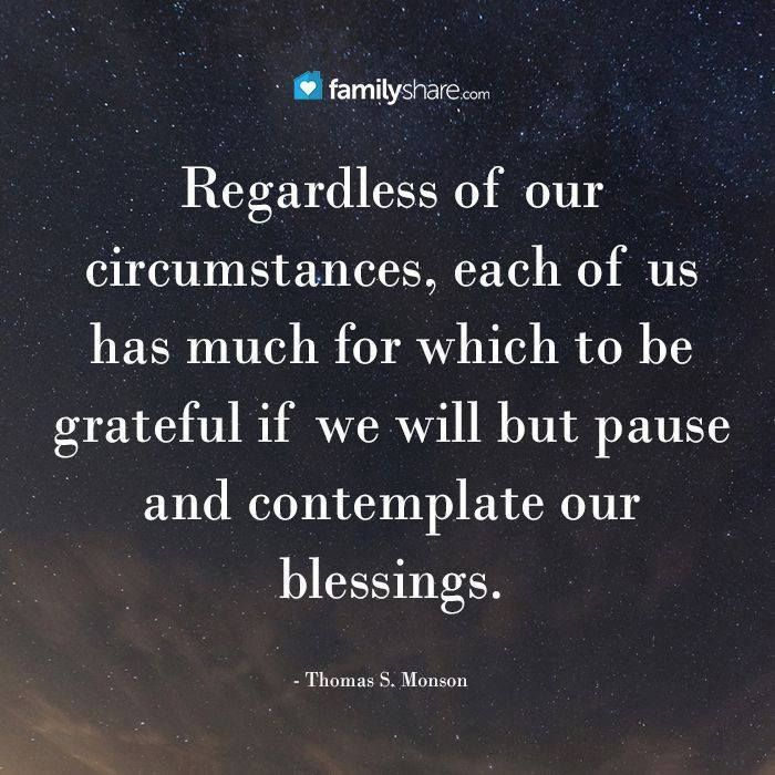 Regardless of our circumstances, each of us has much for which to be grateful if we will but pause and contemplate our blessings. -Thomas S. Monson