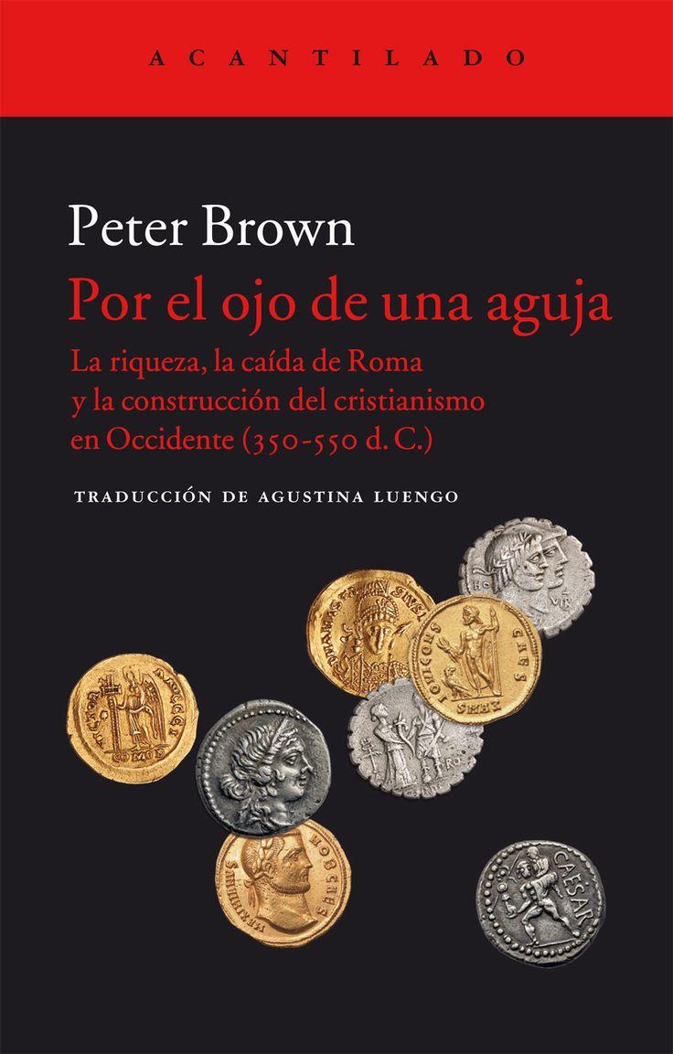Por el ojo de una aguja : la riqueza, la caída de Roma y la construcción del cristianismo en Occidente (350 - 550 d.C.) / Peter Brown ; traducción del inglés de Agustina Luengo
