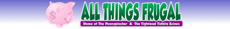 ALL THINGS FRUGAL, Home of The Pennypincher Ezine and Tightwad Tidbits Daily