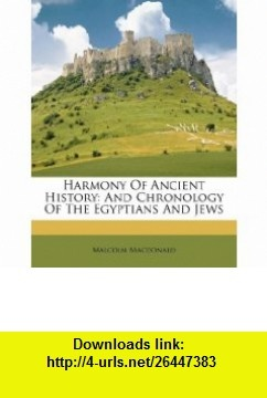 Harmony Of Ancient History And Chronology Of The Egyptians And Jews (9781173363468) Malcolm Macdonald , ISBN-10: 1173363467  , ISBN-13: 978-1173363468 ,  , tutorials , pdf , ebook , torrent , downloads , rapidshare , filesonic , hotfile , megaupload , fileserve