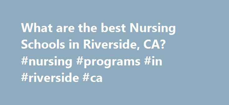 What are the best Nursing Schools in Riverside, CA? #nursing #programs #in #riverside #ca http://usa.nef2.com/what-are-the-best-nursing-schools-in-riverside-ca-nursing-programs-in-riverside-ca/  # Nursing Schools in Riverside, CA There are 3 nursing schools in Riverside, California. Riverside has a general population of 255,166 and an overall student population of 63,981. Approximately 40,848 of Riverside's students are enrolled in schools that offer nursing programs. Riverside's largest…