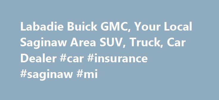 Labadie Buick GMC, Your Local Saginaw Area SUV, Truck, Car Dealer #car #insurance #saginaw #mi http://bahamas.nef2.com/labadie-buick-gmc-your-local-saginaw-area-suv-truck-car-dealer-car-insurance-saginaw-mi/  # Labadie Buick GMC Labadie Buick GMC in Bay City, MI serves the Buick and GMC customers in the Saginaw area Looking for GMC, Buick, or Cadillac dealers in Michigan? Look no further than Labadie Buick GMC, your local Saginaw area Buick, GMC, and Cadillac dealership. With our incredible…