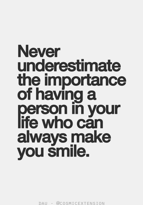 Never underestimate the importance of having a person in your life who can always make you smile.