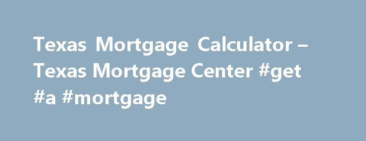 Texas Mortgage Calculator – Texas Mortgage Center #get #a #mortgage http://mortgage.remmont.com/texas-mortgage-calculator-texas-mortgage-center-get-a-mortgage/  #mortgage loan calculator with taxes # Texas Mortgage Calculator How is a mortgage calculated? Here s what you need to know in order to calculate your monthly payment on a mortgage without the Texas Mortgage Calculator. First, you need to find out the principal amount. The principal is the amount you are borrowing or the amount that…