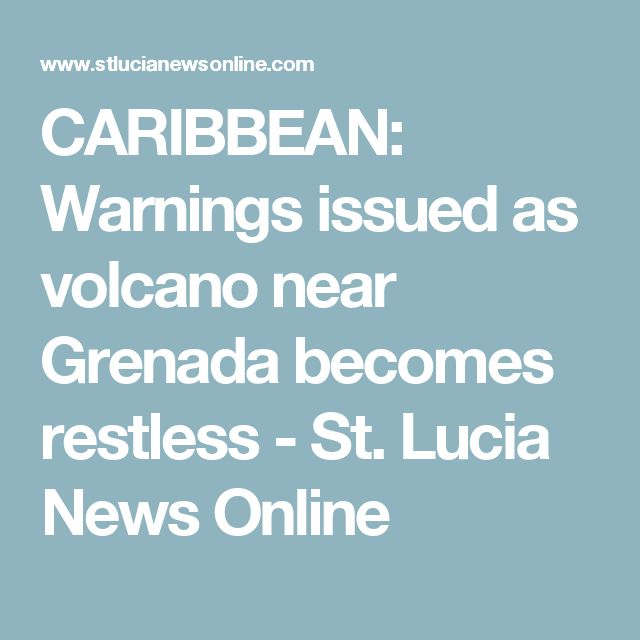 CARIBBEAN: Warnings issued as volcano near Grenada becomes restless - St. Lucia News Online