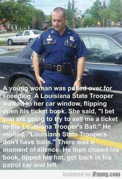 """A young woman was pulled over for speeding. A Louisiana State Trooper walked to her car window, flipping open his ticket book. She said, """"I bet you are going to sell me a ticket to the Louisiana State Trooper's Ball."""" He replied, """"Louisiana State Troopers don't have balls."""" There was a moment of silence. He then closed his book, tipped his hat, got back in his patrol car and left."""