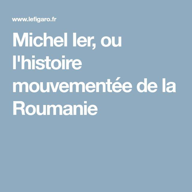 Michel Ier, ou l'histoire mouvementée de la Roumanie