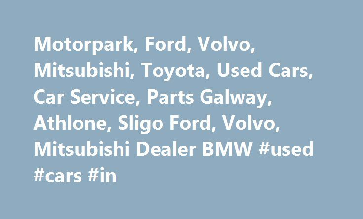 Motorpark, Ford, Volvo, Mitsubishi, Toyota, Used Cars, Car Service, Parts Galway, Athlone, Sligo Ford, Volvo, Mitsubishi Dealer BMW #used #cars #in http://car-auto.remmont.com/motorpark-ford-volvo-mitsubishi-toyota-used-cars-car-service-parts-galway-athlone-sligo-ford-volvo-mitsubishi-dealer-bmw-used-cars-in/  #cars for sale ireland # About Motorpark Group Motorpark Group comprises of three […]