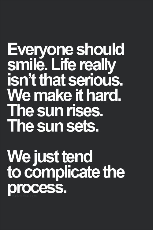 Everyone should smile. Life really isn't that serious. We make it hard. The sun rises. The sun sets. We just tend to complicate the process.